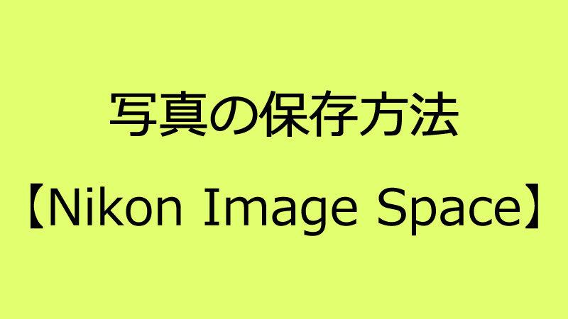 Nikon Image Spaceでの写真保存方法